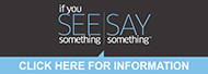 If you see something say something  campaign.  Report Suspicious Activity. Call 855-352-7233 or 911 in case of emergency